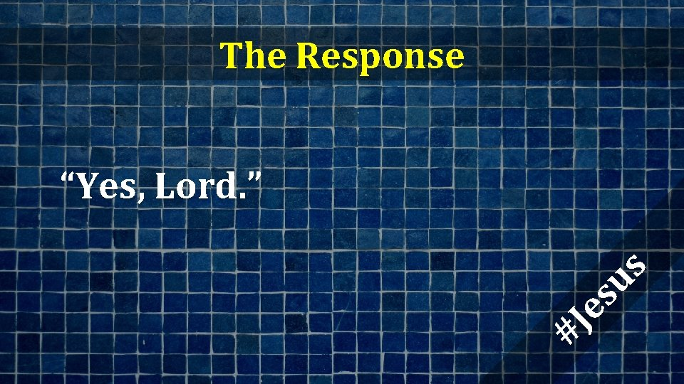 """The Response #J es us """"Yes, Lord. """""""