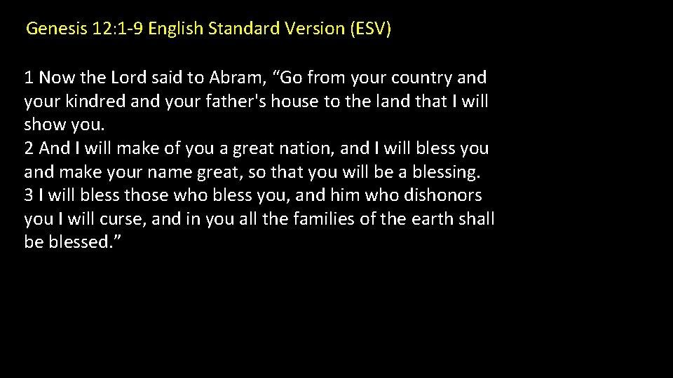 Genesis 12: 1 -9 English Standard Version (ESV) 1 Now the Lord said to