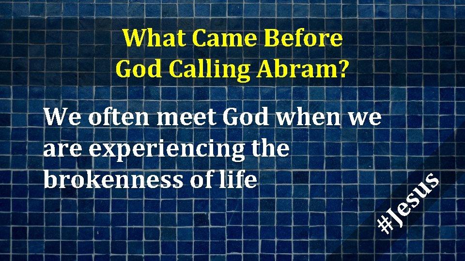 What Came Before God Calling Abram? #J es us We often meet God when