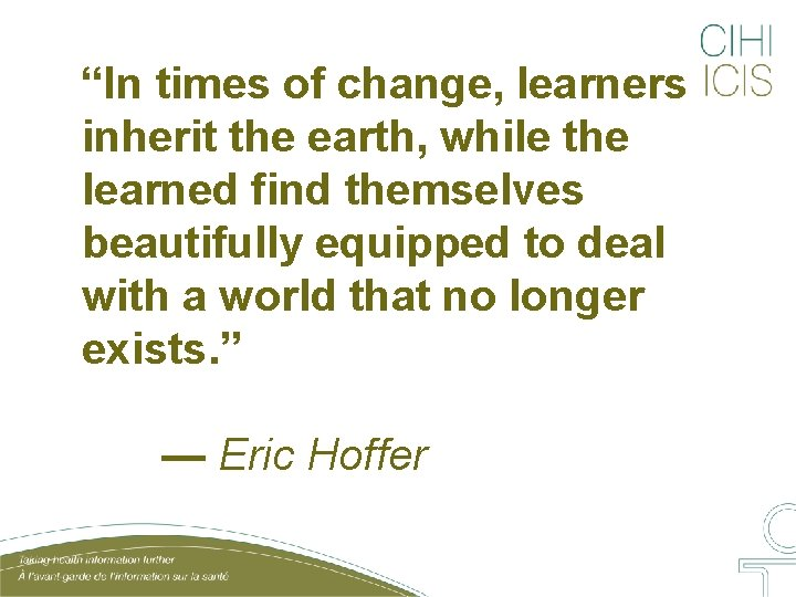"""""""In times of change, learners inherit the earth, while the learned find themselves beautifully"""