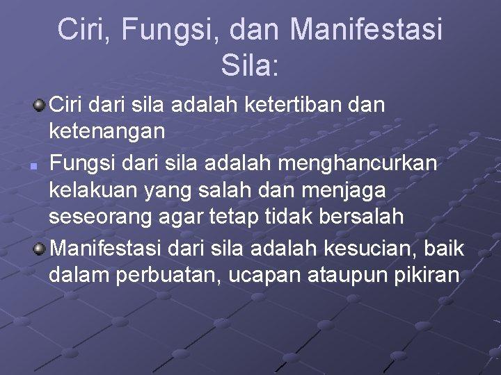 Ciri, Fungsi, dan Manifestasi Sila: n Ciri dari sila adalah ketertiban dan ketenangan Fungsi