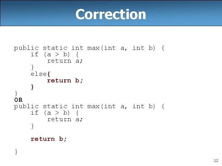 Correction public static int max(int a, int b) { if (a > b) {