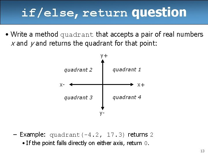 if/else, return question • Write a method quadrant that accepts a pair of real