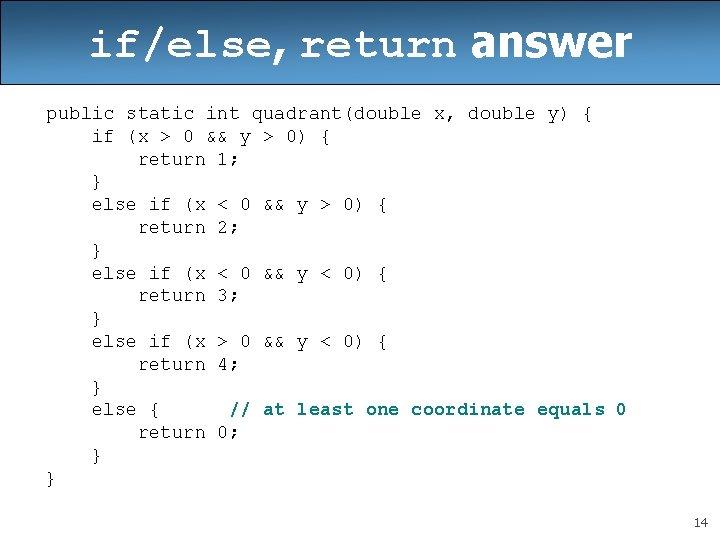 if/else, return answer public static int quadrant(double x, double y) { if (x >