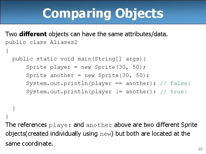 Comparing Objects Two different objects can have the same attributes/data. public class Aliases 2