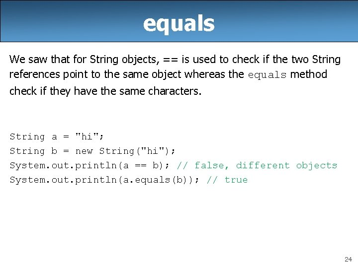 equals We saw that for String objects, == is used to check if the