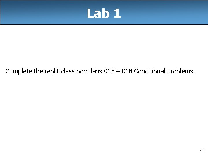 Lab 1 Complete the replit classroom labs 015 – 018 Conditional problems. 26