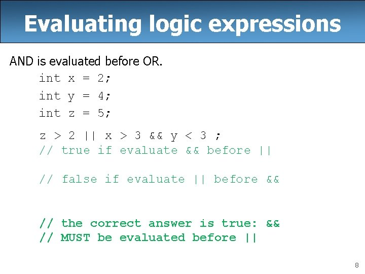Evaluating logic expressions AND is evaluated before OR. int x = 2; int y