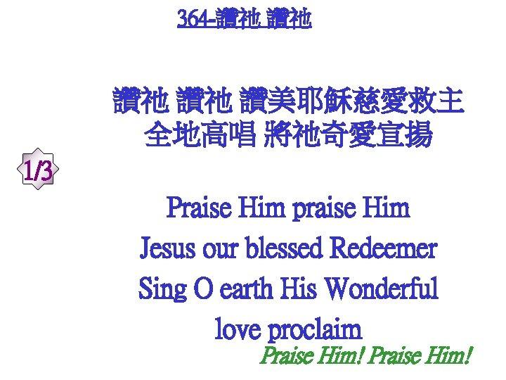 364 -讚祂 讚祂 讚美耶穌慈愛救主 全地高唱 將祂奇愛宣揚 1/3 Praise Him praise Him Jesus our blessed