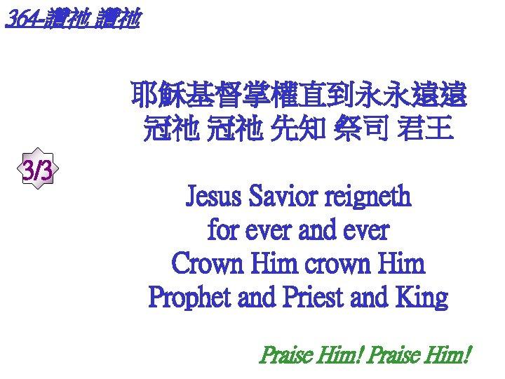 364 -讚祂 讚祂 耶穌基督掌權直到永永遠遠 冠祂 冠祂 先知 祭司 君王 3/3 Jesus Savior reigneth for