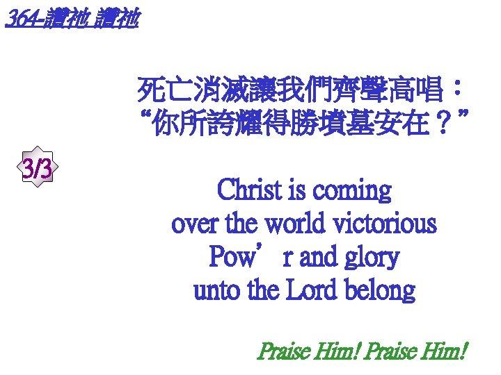 """364 -讚祂 讚祂 死亡消滅讓我們齊聲高唱: """"你所誇耀得勝墳墓安在?"""" 3/3 Christ is coming over the world victorious Pow'r"""