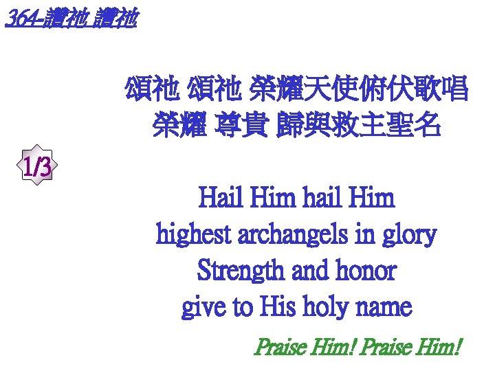 364 -讚祂 讚祂 頌祂 頌祂 榮耀天使俯伏歌唱 榮耀 尊貴 歸與救主聖名 1/3 Hail Him highest archangels