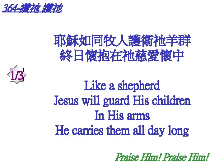 364 -讚祂 讚祂 耶穌如同牧人護衛祂羊群 終日懷抱在祂慈愛懷中 1/3 Like a shepherd Jesus will guard His children