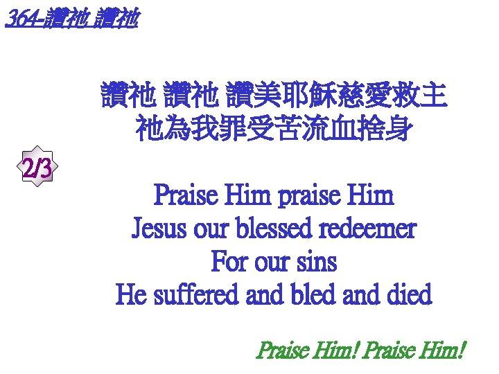 364 -讚祂 讚祂 讚美耶穌慈愛救主 祂為我罪受苦流血捨身 2/3 Praise Him praise Him Jesus our blessed redeemer