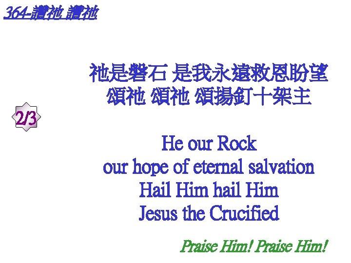 364 -讚祂 讚祂 祂是磐石 是我永遠救恩盼望 頌祂 頌祂 頌揚釘十架主 2/3 He our Rock our hope