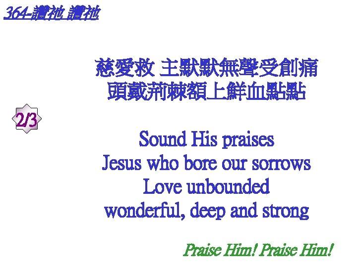 364 -讚祂 讚祂 慈愛救 主默默無聲受創痛 頭戴荊棘額上鮮血點點 2/3 Sound His praises Jesus who bore our