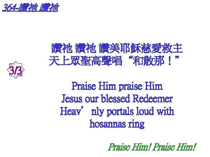 """364 -讚祂 讚祂 3/3 讚祂 讚祂 讚美耶穌慈愛救主 天上眾聖高聲唱""""和散那!"""" Praise Him praise Him Jesus our"""