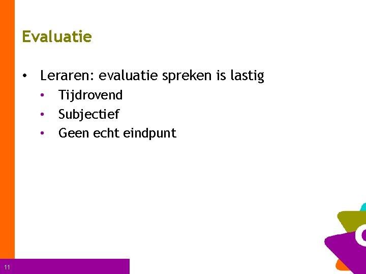 Evaluatie • Leraren: evaluatie spreken is lastig • • • 11 Tijdrovend Subjectief Geen