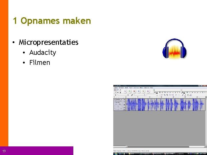 1 Opnames maken • Micropresentaties • Audacity • Filmen 19