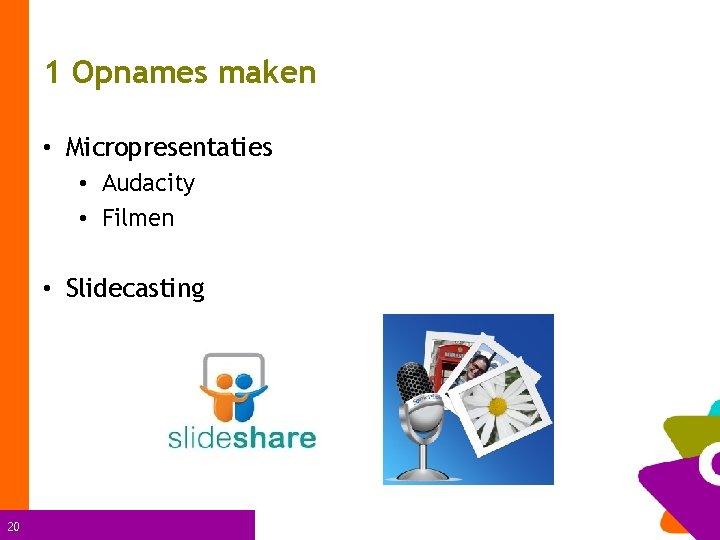 1 Opnames maken • Micropresentaties • Audacity • Filmen • Slidecasting 20