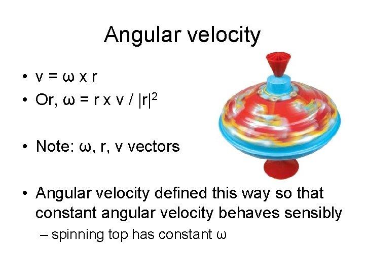 Angular velocity • v=ωxr • Or, ω = r x v /  r 2 •