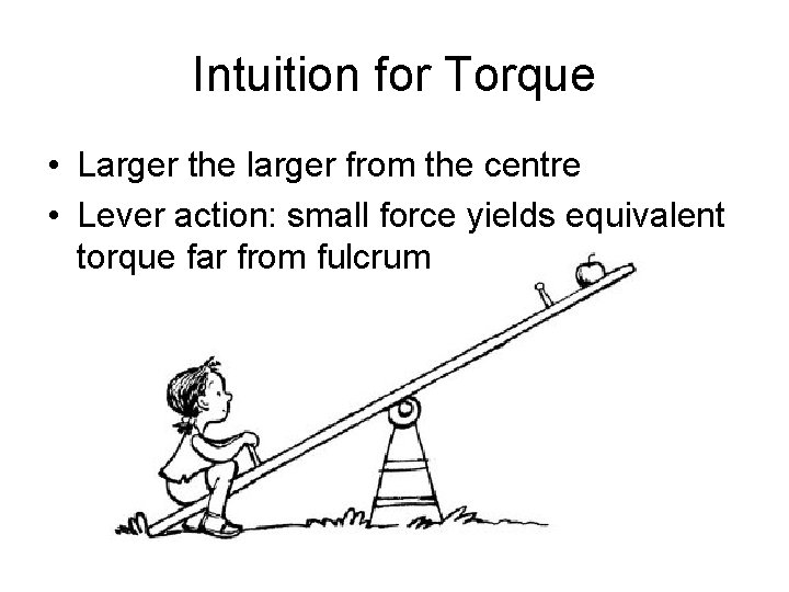 Intuition for Torque • Larger the larger from the centre • Lever action: small