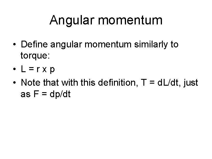 Angular momentum • Define angular momentum similarly to torque: • L=rxp • Note that