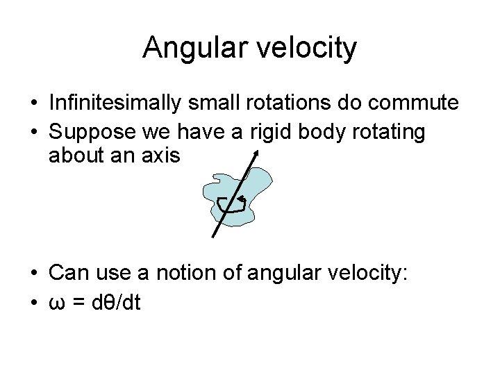 Angular velocity • Infinitesimally small rotations do commute • Suppose we have a rigid