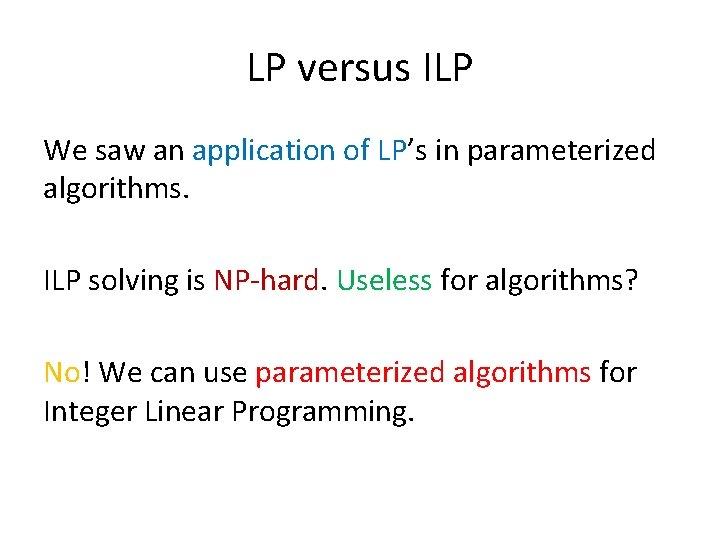 LP versus ILP We saw an application of LP's in parameterized algorithms. ILP solving