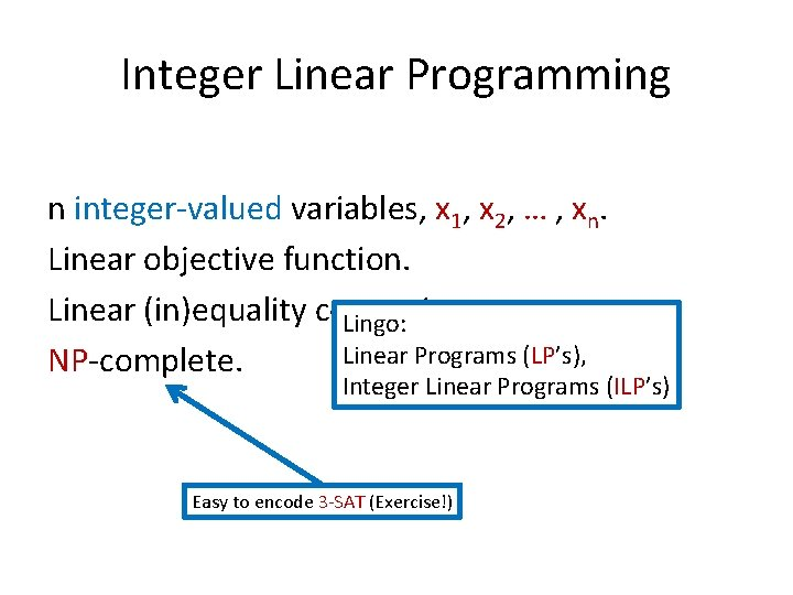 Integer Linear Programming n integer-valued variables, x 1, x 2, … , xn. Linear