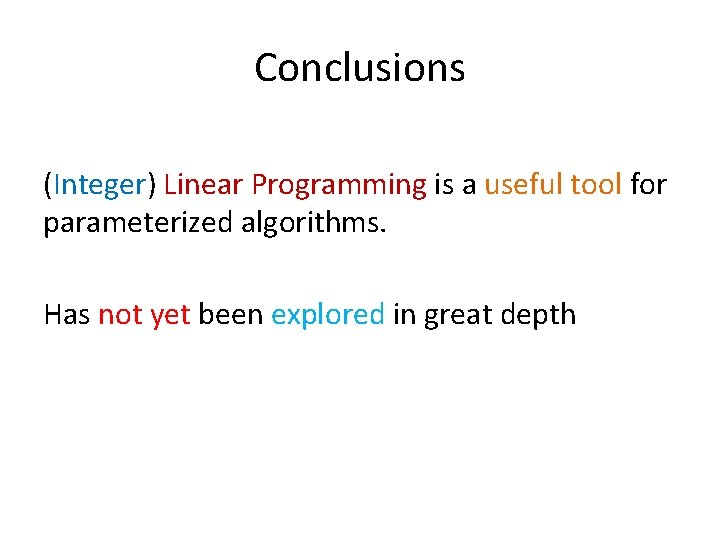 Conclusions (Integer) Linear Programming is a useful tool for parameterized algorithms. Has not yet