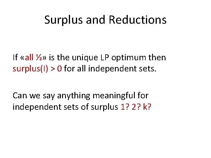 Surplus and Reductions If «all ½» is the unique LP optimum then surplus(I) >