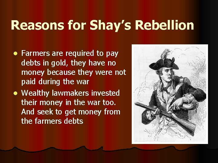 Reasons for Shay's Rebellion Farmers are required to pay debts in gold, they have
