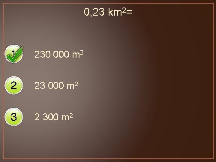 0, 23 km 2= 230 000 m 2 23 000 m 2 2 300