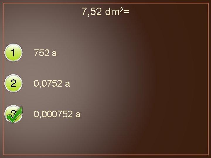 7, 52 dm 2= 752 a 0, 000752 a