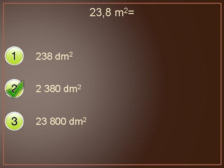 23, 8 m 2= 238 dm 2 2 380 dm 2 23 800 dm