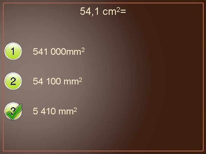 54, 1 cm 2= 541 000 mm 2 54 100 mm 2 5 410