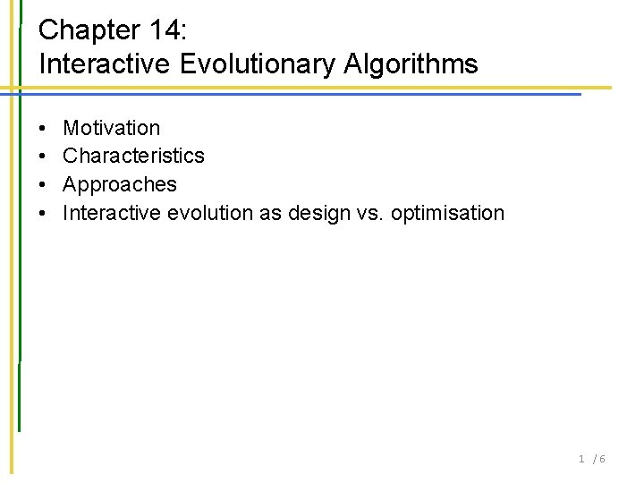 Chapter 14: Interactive Evolutionary Algorithms • • Motivation Characteristics Approaches Interactive evolution as design