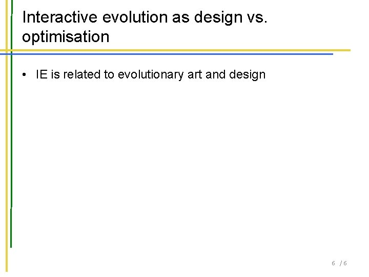 Interactive evolution as design vs. optimisation • IE is related to evolutionary art and