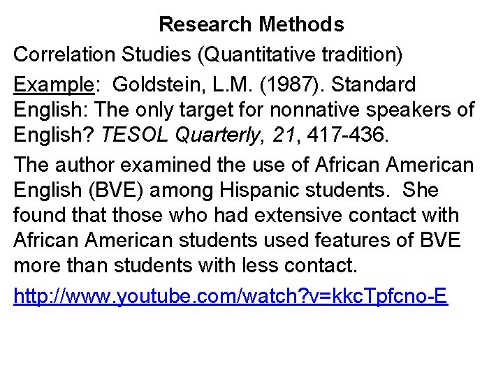 Research Methods Correlation Studies (Quantitative tradition) Example: Goldstein, L. M. (1987). Standard English: The