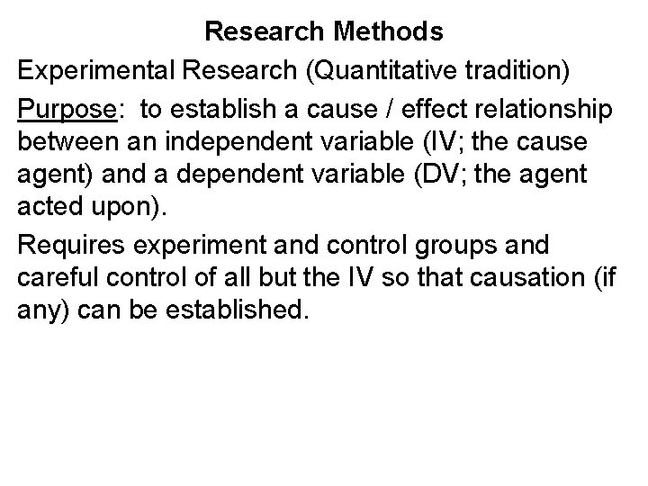 Research Methods Experimental Research (Quantitative tradition) Purpose: to establish a cause / effect relationship