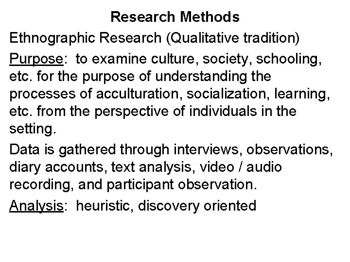 Research Methods Ethnographic Research (Qualitative tradition) Purpose: to examine culture, society, schooling, etc. for