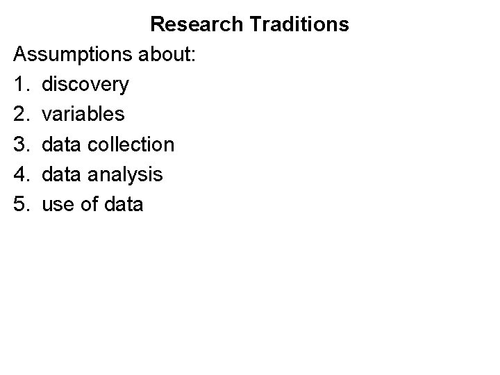 Research Traditions Assumptions about: 1. discovery 2. variables 3. data collection 4. data analysis