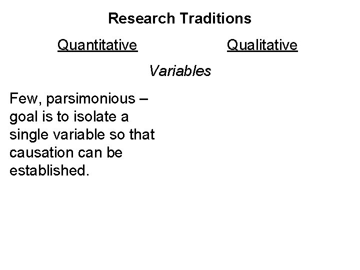 Research Traditions Quantitative Qualitative Variables Few, parsimonious – goal is to isolate a single