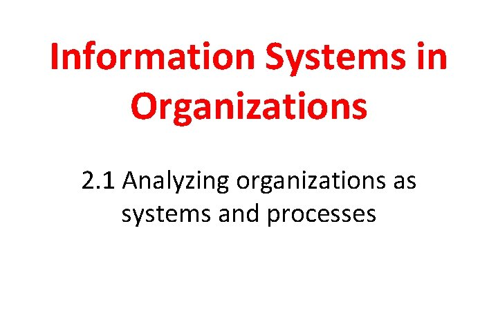 Information Systems in Organizations 2. 1 Analyzing organizations as systems and processes