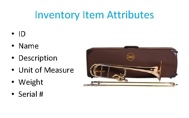 Inventory Item Attributes • • • ID Name Description Unit of Measure Weight Serial