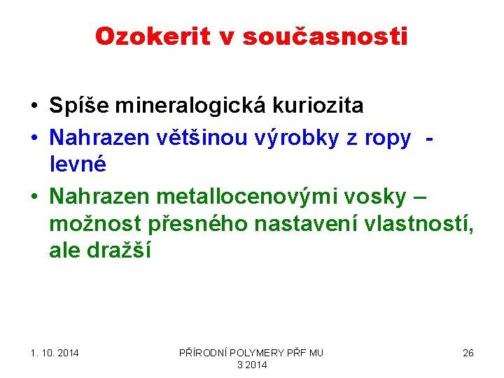 Ozokerit v současnosti • Spíše mineralogická kuriozita • Nahrazen většinou výrobky z ropy -