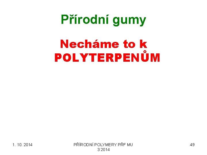 Přírodní gumy Necháme to k POLYTERPENŮM 1. 10. 2014 PŘÍRODNÍ POLYMERY PŘF MU 3