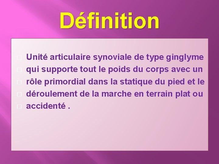 Définition � � � Unité articulaire synoviale de type ginglyme qui supporte tout le