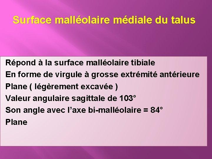 Surface malléolaire médiale du talus Répond à la surface malléolaire tibiale En forme de